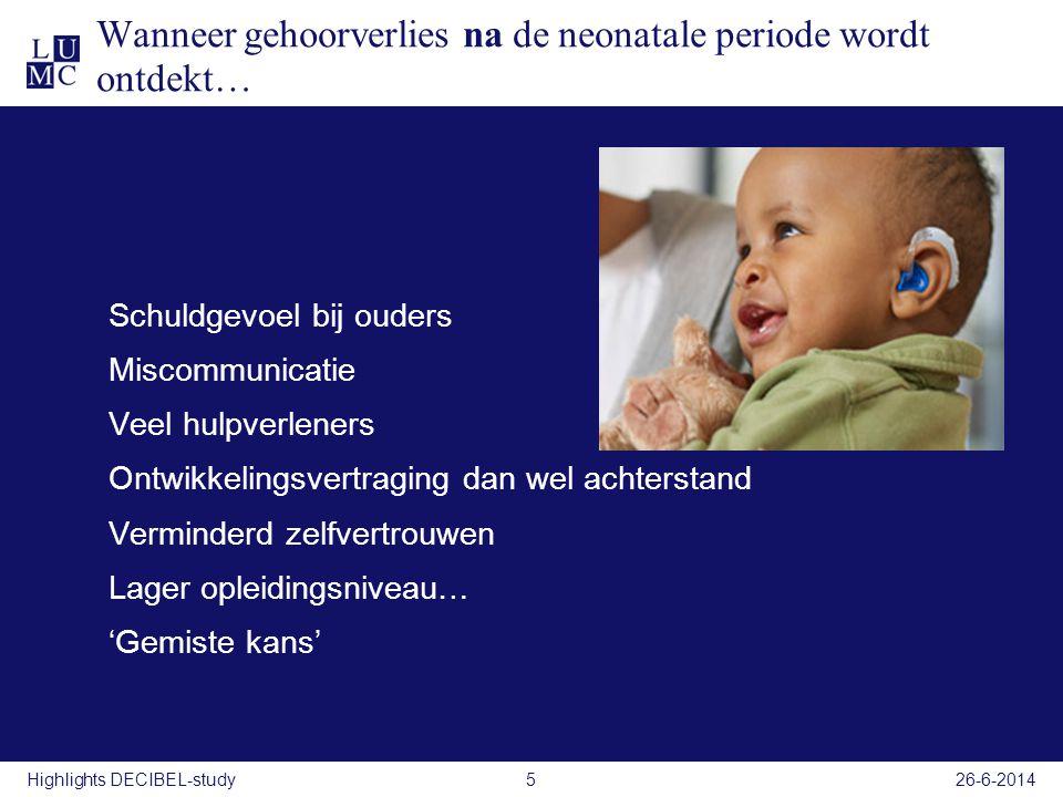 26-6-20145 Wanneer gehoorverlies na de neonatale periode wordt ontdekt… Schuldgevoel bij ouders Miscommunicatie Veel hulpverleners Ontwikkelingsvertra