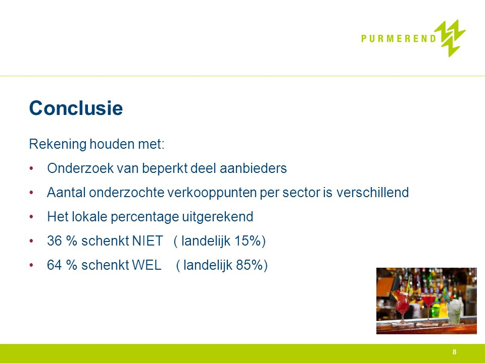 8 Conclusie Rekening houden met: •Onderzoek van beperkt deel aanbieders •Aantal onderzochte verkooppunten per sector is verschillend •Het lokale percentage uitgerekend •36 % schenkt NIET ( landelijk 15%) •64 % schenkt WEL ( landelijk 85%)