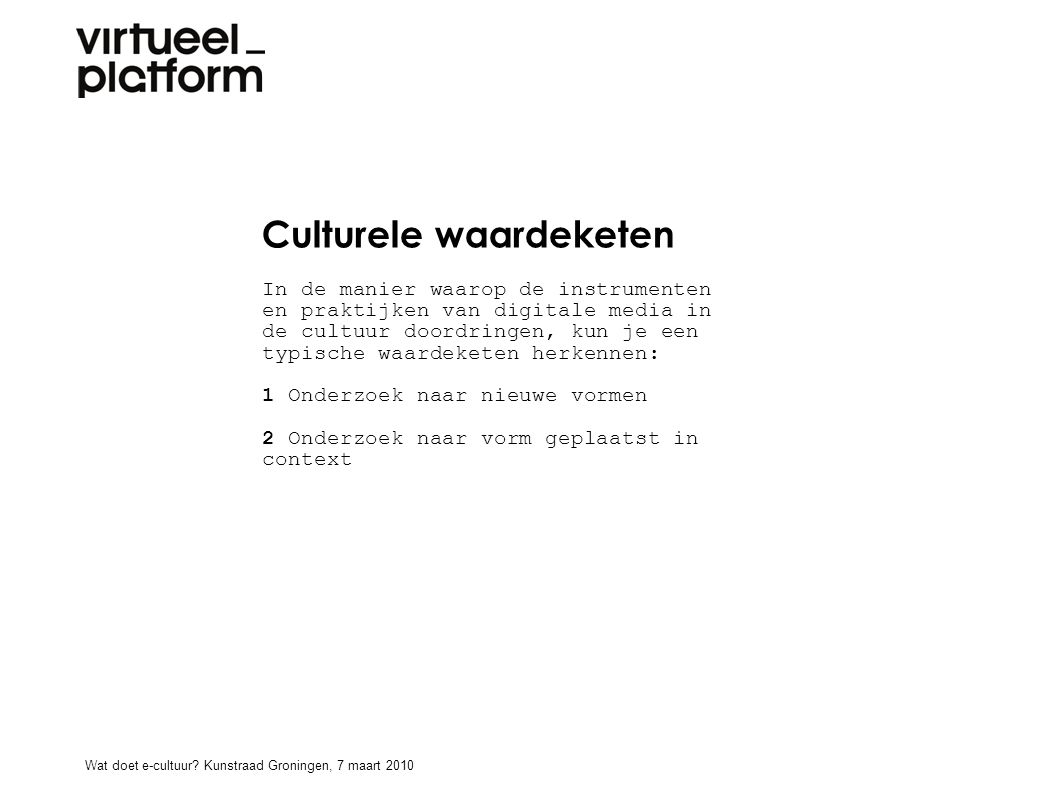 Culturele waardeketen In de manier waarop de instrumenten en praktijken van digitale media in de cultuur doordringen, kun je een typische waardeketen herkennen: 1 Onderzoek naar nieuwe vormen 2 Onderzoek naar vorm geplaatst in context Wat doet e-cultuur.