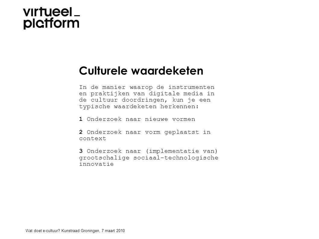 Culturele waardeketen In de manier waarop de instrumenten en praktijken van digitale media in de cultuur doordringen, kun je een typische waardeketen herkennen: 1 Onderzoek naar nieuwe vormen 2 Onderzoek naar vorm geplaatst in context 3 Onderzoek naar (implementatie van) grootschalige sociaal-technologische innovatie Wat doet e-cultuur.