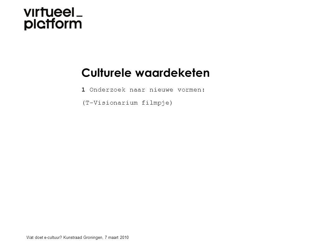 Culturele waardeketen 1 Onderzoek naar nieuwe vormen: (T-Visionarium filmpje) Wat doet e-cultuur? Kunstraad Groningen, 7 maart 2010