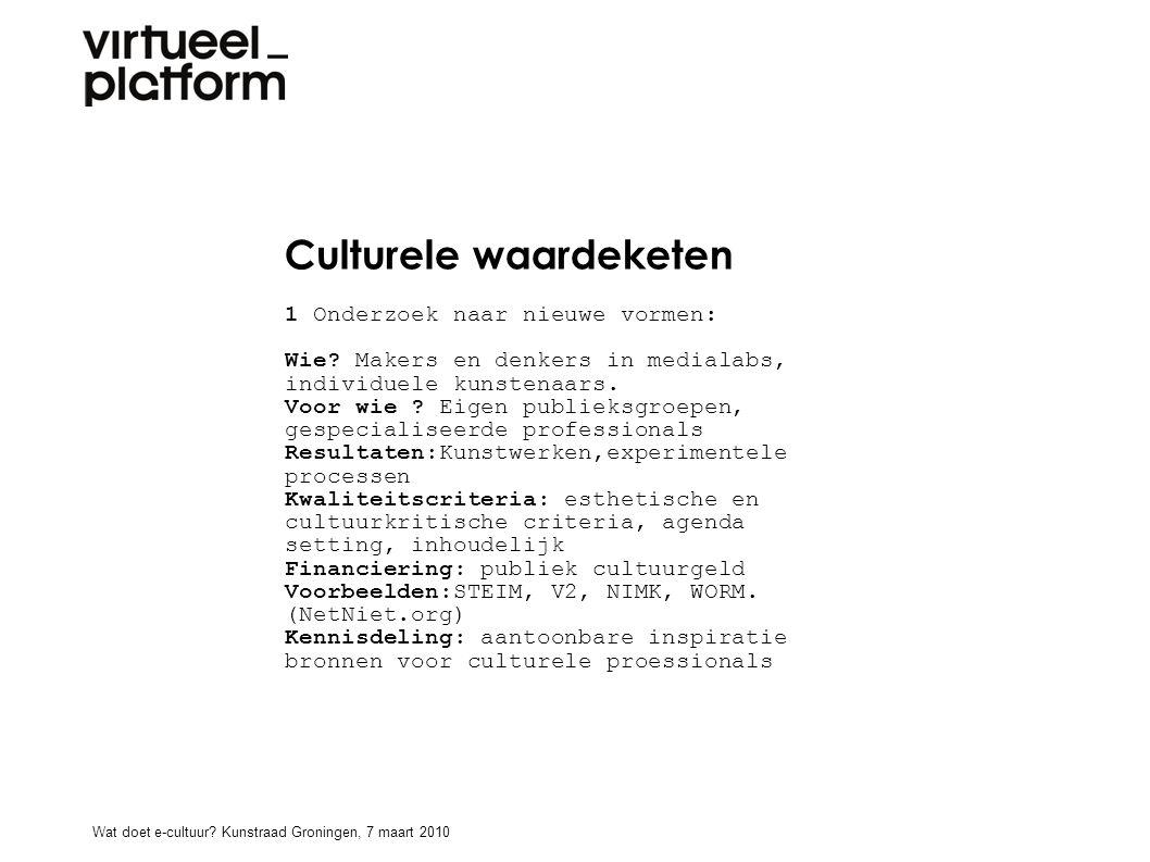 Culturele waardeketen 1 Onderzoek naar nieuwe vormen: Wie? Makers en denkers in medialabs, individuele kunstenaars. Voor wie ? Eigen publieksgroepen,