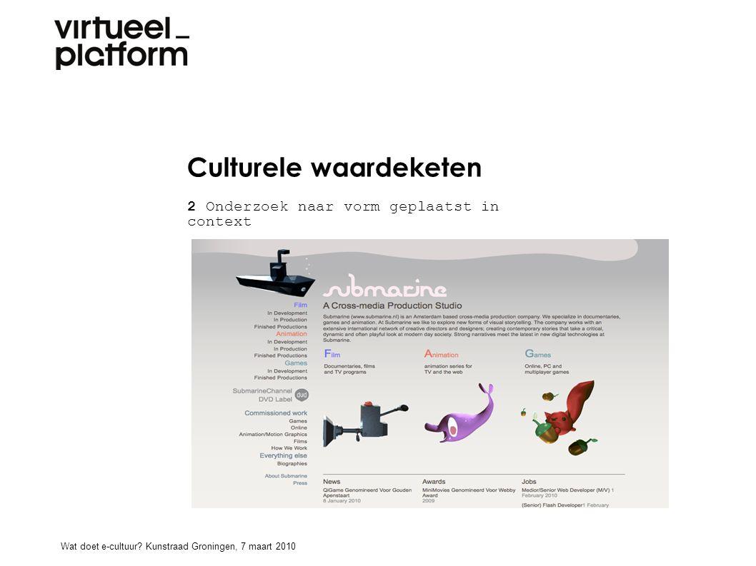 Culturele waardeketen 2 Onderzoek naar vorm geplaatst in context (img submarine) Wat doet e-cultuur? Kunstraad Groningen, 7 maart 2010