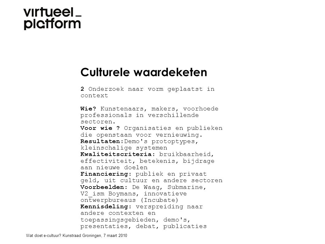 Culturele waardeketen 2 Onderzoek naar vorm geplaatst in context Wie? Kunstenaars, makers, voorhoede professionals in verschillende sectoren. Voor wie