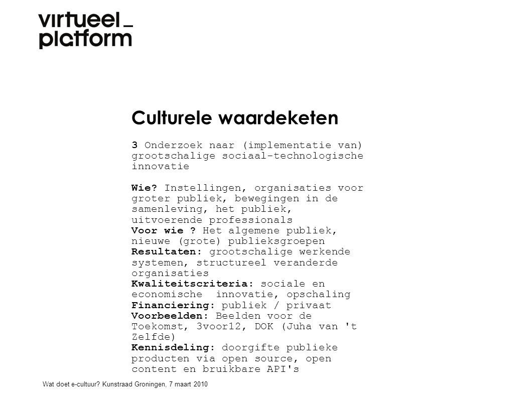 Culturele waardeketen 3 Onderzoek naar (implementatie van) grootschalige sociaal-technologische innovatie Wie? Instellingen, organisaties voor groter