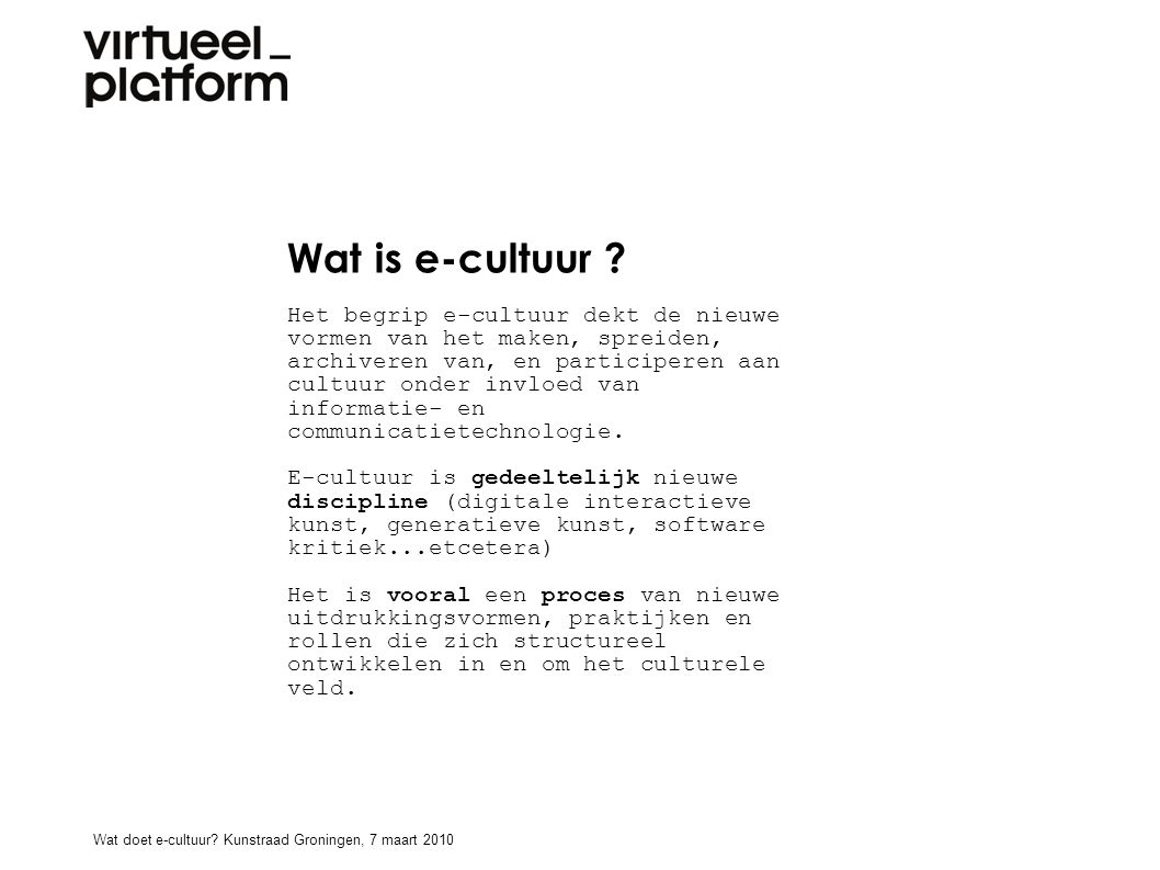 Wat is e-cultuur ? Het begrip e-cultuur dekt de nieuwe vormen van het maken, spreiden, archiveren van, en participeren aan cultuur onder invloed van i