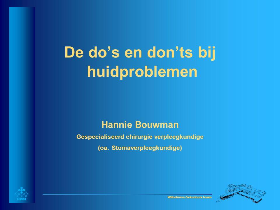 Wilhelmina Ziekenhuis Assen De do's en don'ts bij huidproblemen Hannie Bouwman Gespecialiseerd chirurgie verpleegkundige (oa. Stomaverpleegkundige)