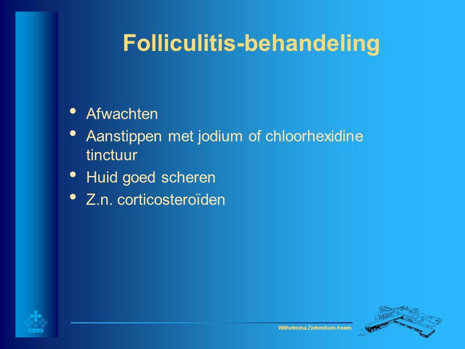 Wilhelmina Ziekenhuis Assen Folliculitis-behandeling • Afwachten • Aanstippen met jodium of chloorhexidine tinctuur • Huid goed scheren • Z.n. cortico