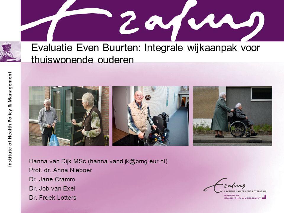 Evaluatie Even Buurten: Integrale wijkaanpak voor thuiswonende ouderen Hanna van Dijk MSc (hanna.vandijk@bmg.eur.nl) Prof. dr. Anna Nieboer Dr. Jane C
