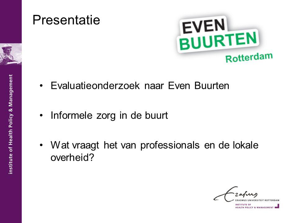 Presentatie •Evaluatieonderzoek naar Even Buurten •Informele zorg in de buurt •Wat vraagt het van professionals en de lokale overheid?