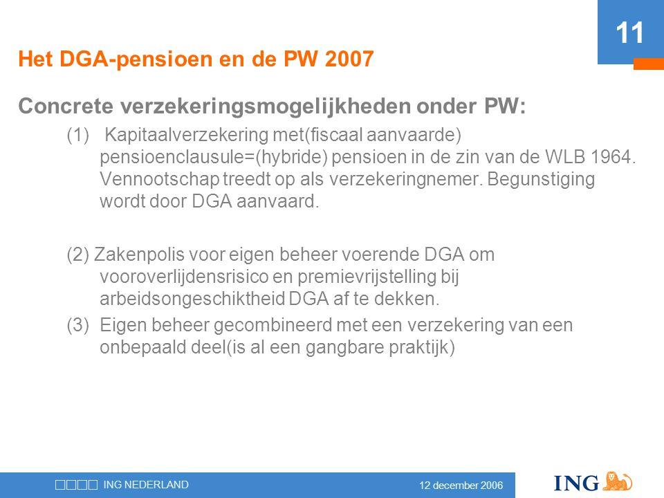 12 december 2006 ING NEDERLAND 11 Het DGA-pensioen en de PW 2007 Concrete verzekeringsmogelijkheden onder PW: (1) Kapitaalverzekering met(fiscaal aanv