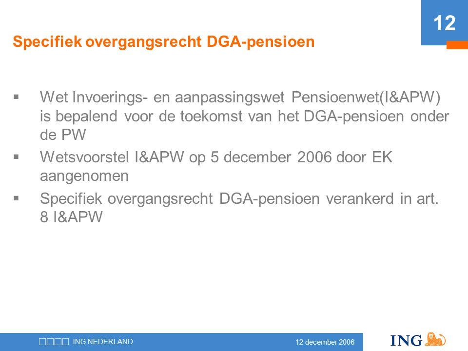 12 december 2006 ING NEDERLAND 12 Specifiek overgangsrecht DGA-pensioen  Wet Invoerings- en aanpassingswet Pensioenwet(I&APW) is bepalend voor de toe