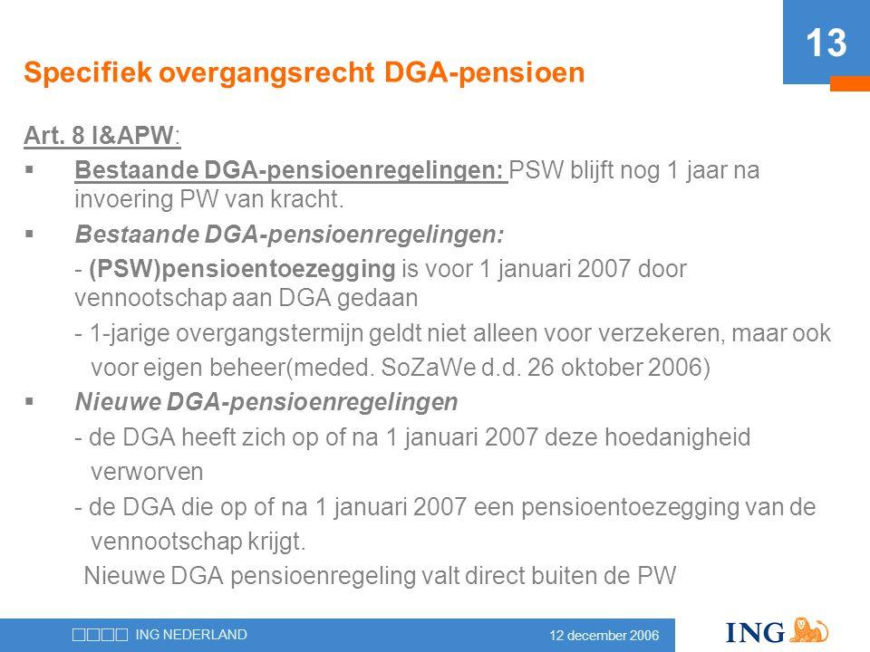 12 december 2006 ING NEDERLAND 13 Specifiek overgangsrecht DGA-pensioen Art. 8 I&APW:  Bestaande DGA-pensioenregelingen: PSW blijft nog 1 jaar na inv