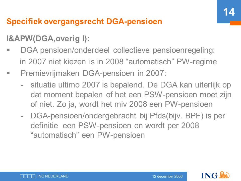 12 december 2006 ING NEDERLAND 14 Specifiek overgangsrecht DGA-pensioen I&APW(DGA,overig I):  DGA pensioen/onderdeel collectieve pensioenregeling: in