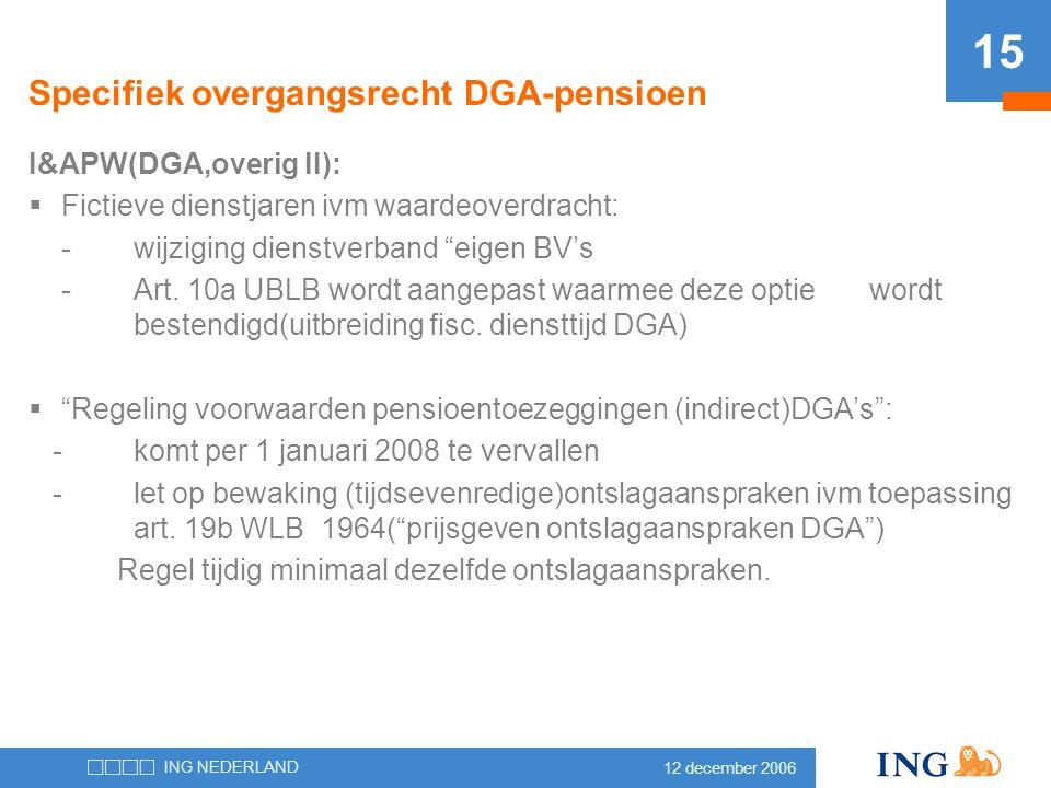 12 december 2006 ING NEDERLAND 15 Specifiek overgangsrecht DGA-pensioen I&APW(DGA,overig II):  Fictieve dienstjaren ivm waardeoverdracht: -wijziging
