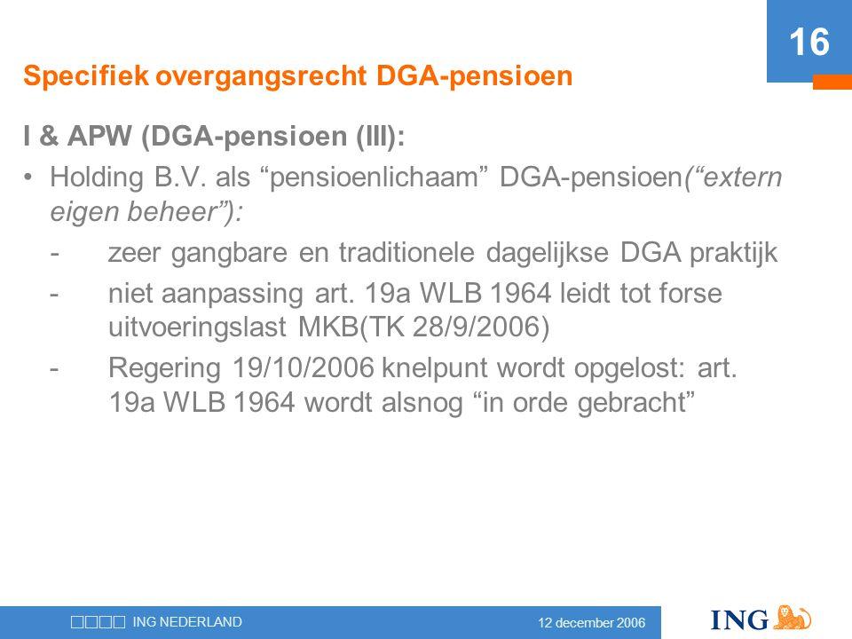 """12 december 2006 ING NEDERLAND 16 Specifiek overgangsrecht DGA-pensioen I & APW (DGA-pensioen (III): •Holding B.V. als """"pensioenlichaam"""" DGA-pensioen("""