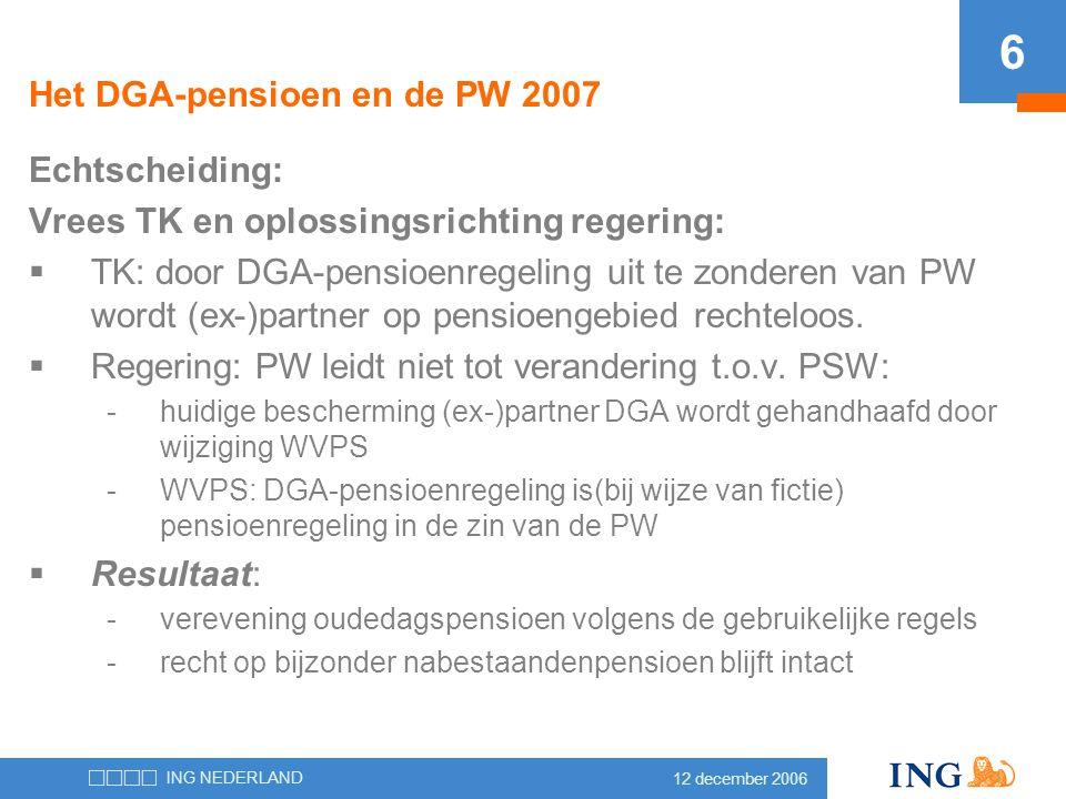12 december 2006 ING NEDERLAND 6 Het DGA-pensioen en de PW 2007 Echtscheiding: Vrees TK en oplossingsrichting regering:  TK: door DGA-pensioenregelin