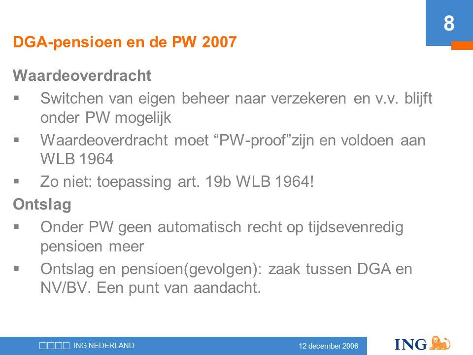 12 december 2006 ING NEDERLAND 8 DGA-pensioen en de PW 2007 Waardeoverdracht  Switchen van eigen beheer naar verzekeren en v.v. blijft onder PW mogel