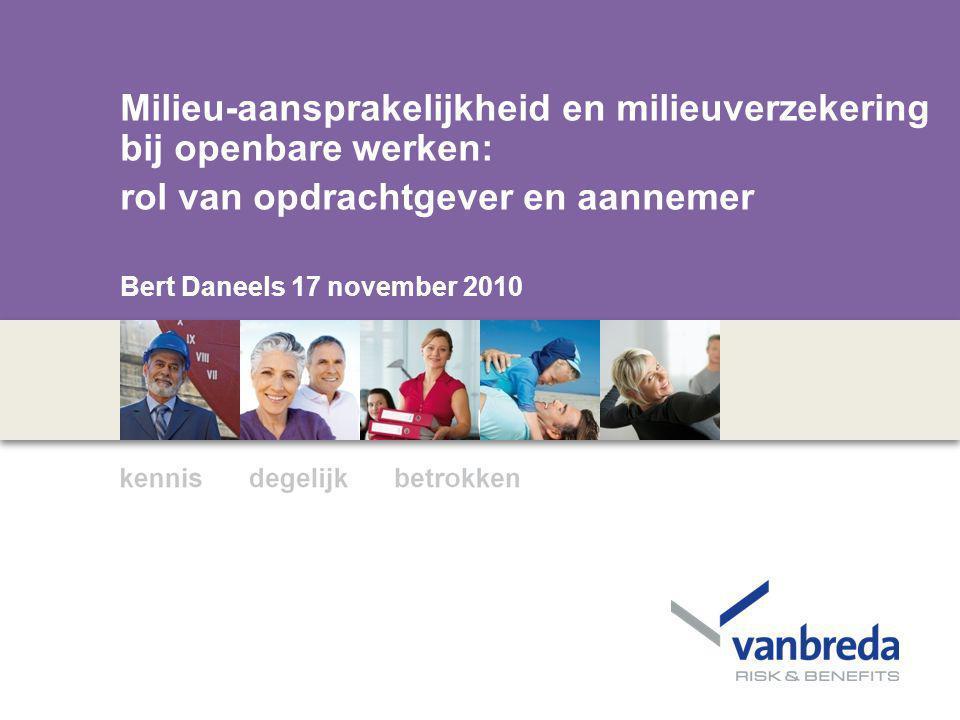 -- Milieu-aansprakelijkheid en milieuverzekering bij openbare werken: rol van opdrachtgever en aannemer Bert Daneels 17 november 2010