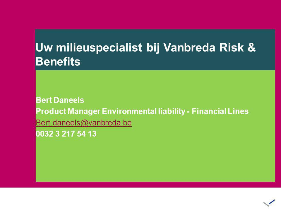 Uw milieuspecialist bij Vanbreda Risk & Benefits Bert Daneels Product Manager Environmental liability - Financial Lines Bert.daneels@vanbreda.be 0032