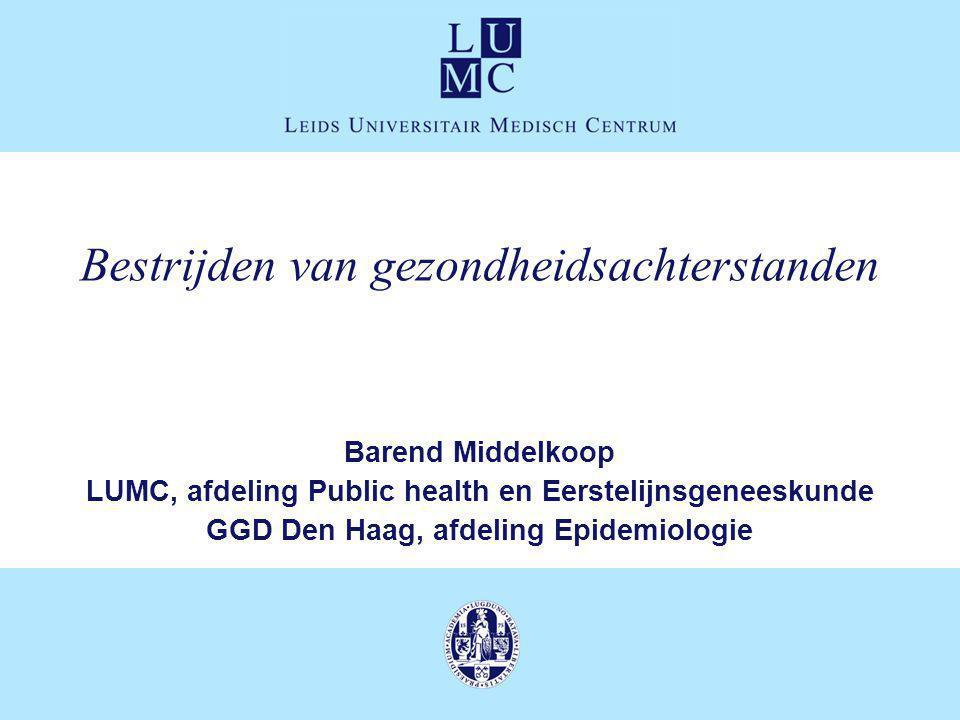 Bestrijden van gezondheidsachterstanden Barend Middelkoop LUMC, afdeling Public health en Eerstelijnsgeneeskunde GGD Den Haag, afdeling Epidemiologie