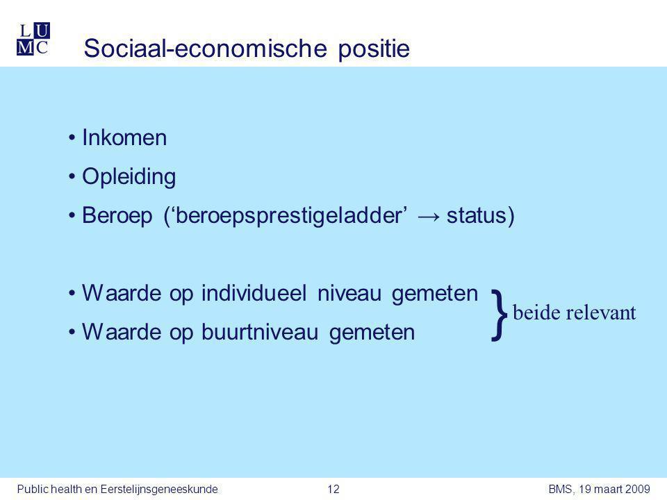 BMS, 19 maart 2009Public health en Eerstelijnsgeneeskunde12 Sociaal-economische positie •Inkomen •Opleiding •Beroep ('beroepsprestigeladder' → status) •Waarde op individueel niveau gemeten •Waarde op buurtniveau gemeten } beide relevant