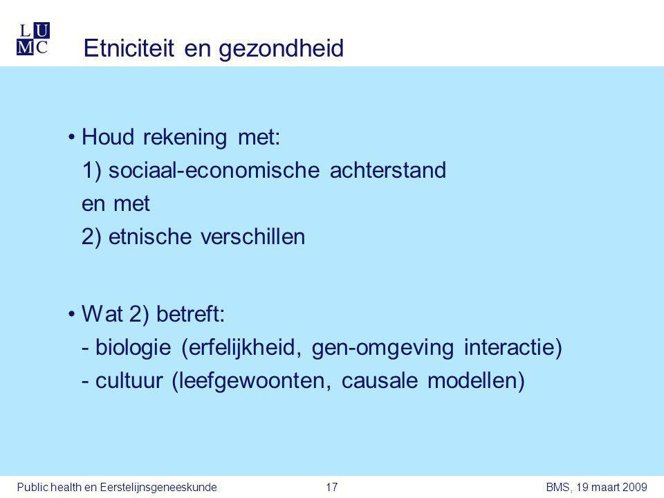 BMS, 19 maart 2009Public health en Eerstelijnsgeneeskunde17 Etniciteit en gezondheid •Houd rekening met: 1) sociaal-economische achterstand en met 2) etnische verschillen •Wat 2) betreft: - biologie (erfelijkheid, gen-omgeving interactie) - cultuur (leefgewoonten, causale modellen)