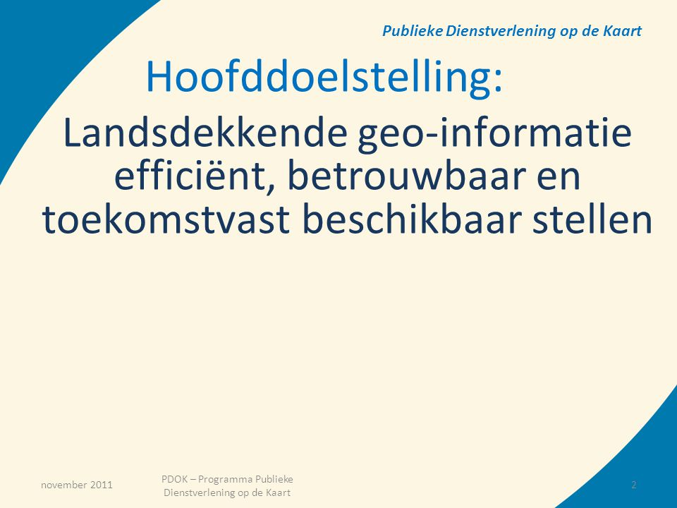 November 2011 PDOK – Programma Publieke Dienstverlening op de Kaart Baten van het Programma PDOK 1.Betere dienstverlening (functionaliteit, kwaliteit, snelheid, betrouwbaarheid) 2.Compliance met (INSPIRE) wetgeving 3.Kostenreductie door inrichting van gemeenschappelijke opslag, beschikbaarstelling en beheer van geo-informatie 4.Efficiency en kwaliteitsverbetering door nauwere samenwerking tussen partners bij (internationale) ontwikkelingen 5.Bevorderen van de samenwerking met het bedrijfsleven door betere toegankelijkheid geo-informatie van de (Rijks-)overheid - 3 -3
