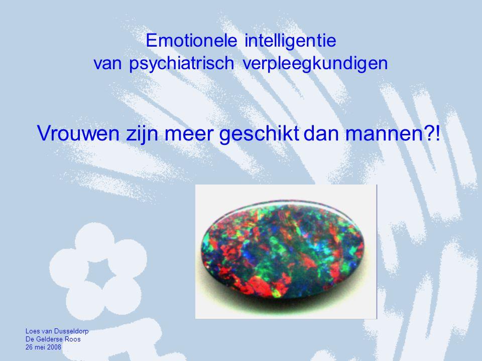 Emotionele intelligentie van psychiatrisch verpleegkundigen Vrouwen zijn meer geschikt dan mannen?! Loes van Dusseldorp De Gelderse Roos 26 mei 2008