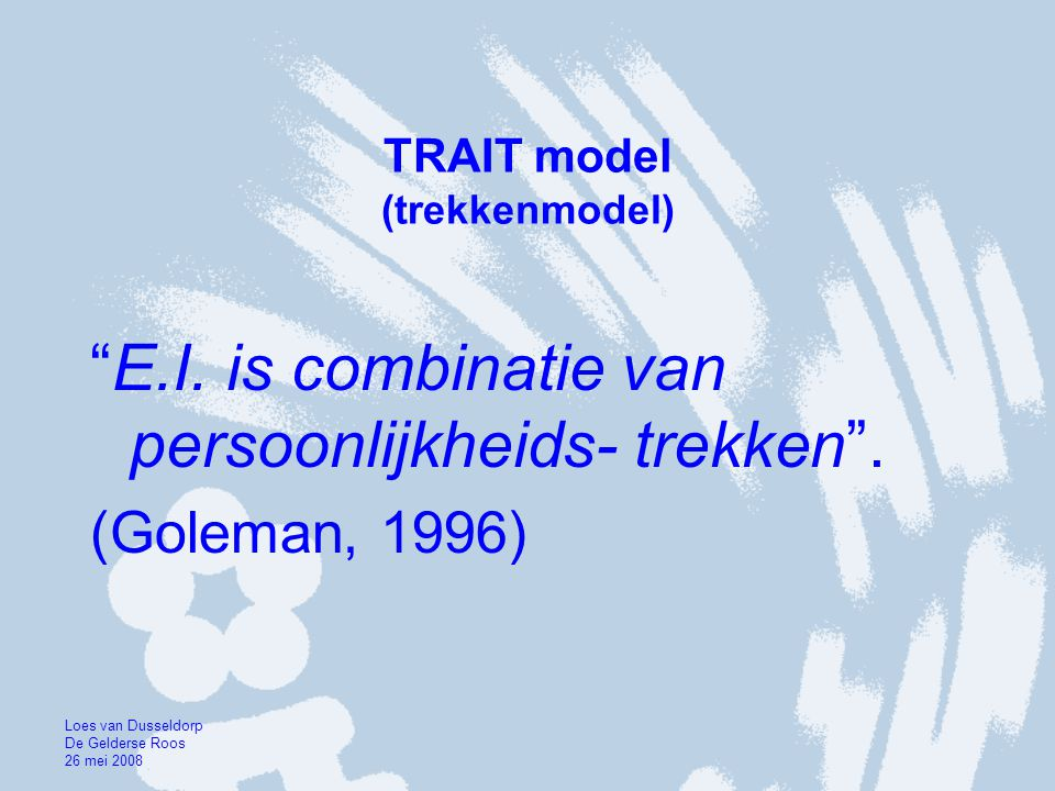 """TRAIT model (trekkenmodel) """"E.I. is combinatie van persoonlijkheids- trekken"""". (Goleman, 1996) Loes van Dusseldorp De Gelderse Roos 26 mei 2008"""