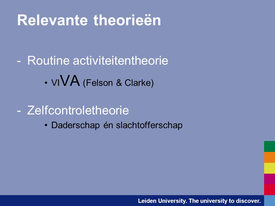 Leiden University. The university to discover. Relevante theorieën -Routine activiteitentheorie •VI VA (Felson & Clarke) -Zelfcontroletheorie •Dadersc