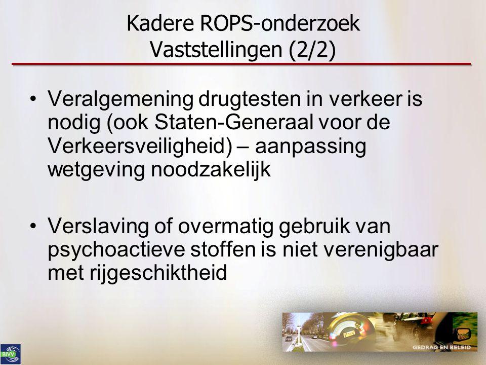 Kadere ROPS-onderzoek Vaststellingen (2/2) •Veralgemening drugtesten in verkeer is nodig (ook Staten-Generaal voor de Verkeersveiligheid) – aanpassing