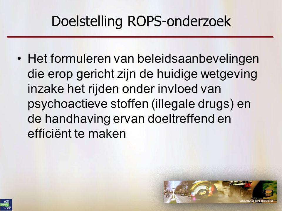Doelstelling ROPS-onderzoek •Het formuleren van beleidsaanbevelingen die erop gericht zijn de huidige wetgeving inzake het rijden onder invloed van ps