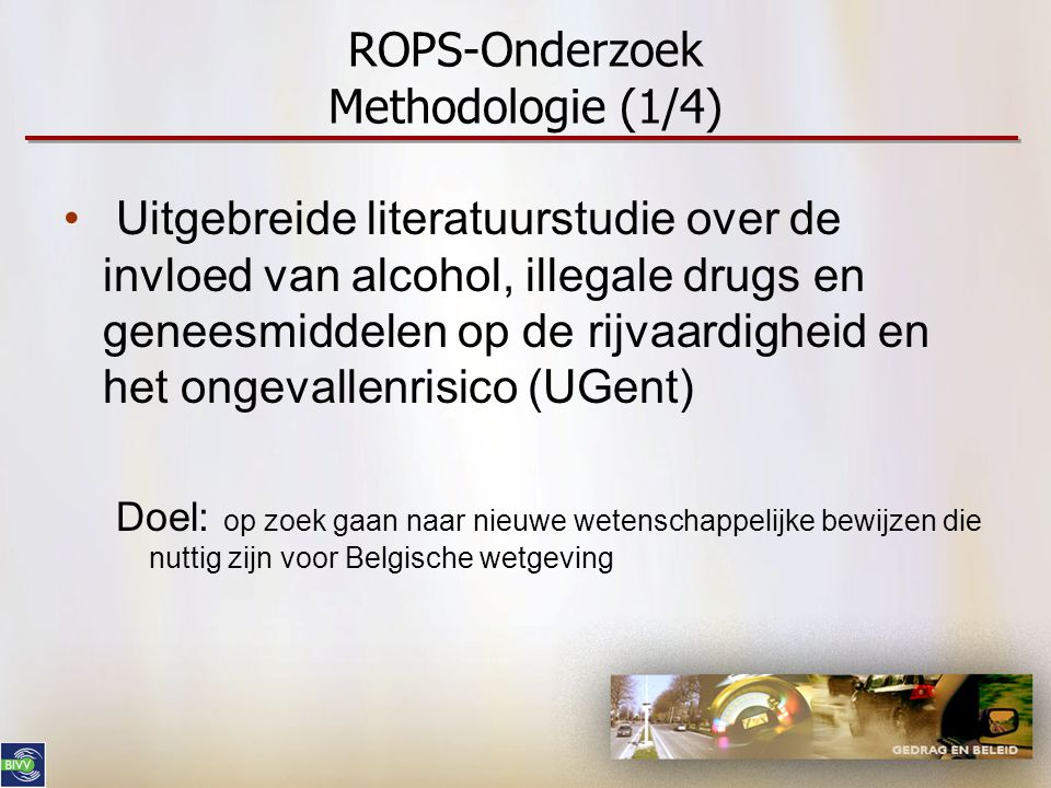 ROPS-Onderzoek Methodologie (1/4) • Uitgebreide literatuurstudie over de invloed van alcohol, illegale drugs en geneesmiddelen op de rijvaardigheid en