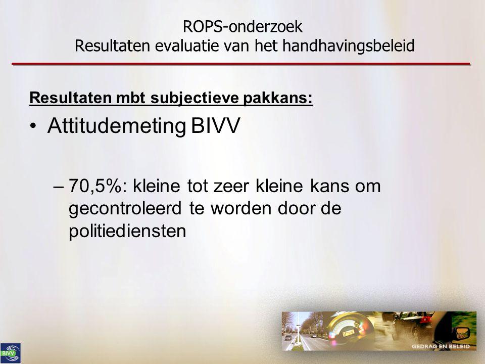 ROPS-onderzoek Resultaten evaluatie van het handhavingsbeleid Resultaten mbt subjectieve pakkans: •Attitudemeting BIVV –70,5%: kleine tot zeer kleine