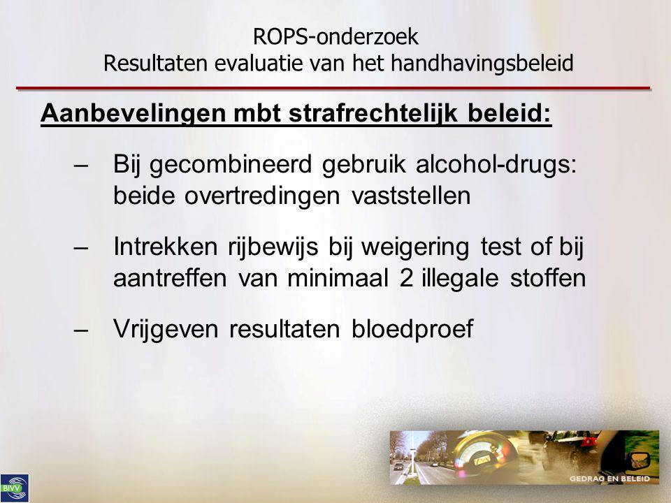 ROPS-onderzoek Resultaten evaluatie van het handhavingsbeleid Aanbevelingen mbt strafrechtelijk beleid: –Bij gecombineerd gebruik alcohol-drugs: beide