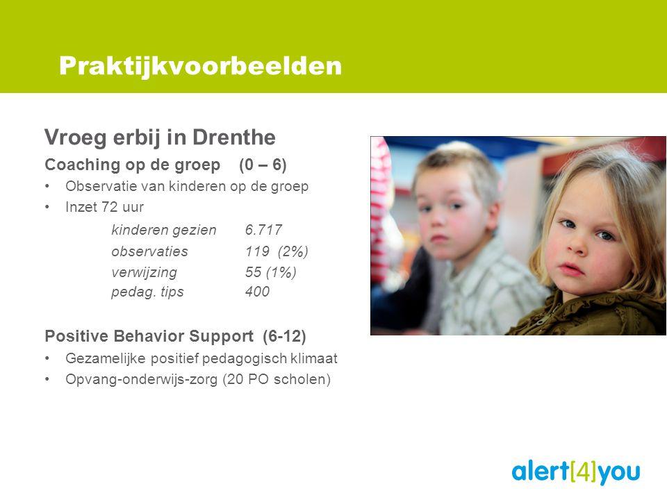 Praktijkvoorbeelden Vroeg erbij in Drenthe Coaching op de groep (0 – 6) •Observatie van kinderen op de groep •Inzet 72 uur kinderen gezien 6.717 observaties 119 (2%) verwijzing 55 (1%) pedag.