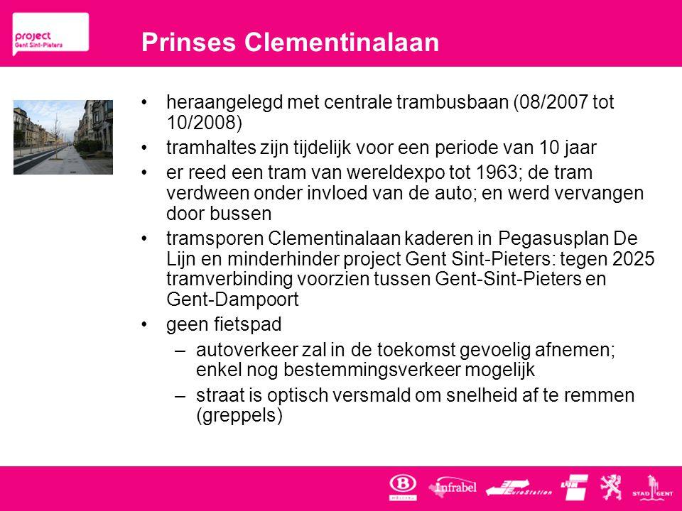 Prinses Clementinalaan •heraangelegd met centrale trambusbaan (08/2007 tot 10/2008) •tramhaltes zijn tijdelijk voor een periode van 10 jaar •er reed een tram van wereldexpo tot 1963; de tram verdween onder invloed van de auto; en werd vervangen door bussen •tramsporen Clementinalaan kaderen in Pegasusplan De Lijn en minderhinder project Gent Sint-Pieters: tegen 2025 tramverbinding voorzien tussen Gent-Sint-Pieters en Gent-Dampoort •geen fietspad –autoverkeer zal in de toekomst gevoelig afnemen; enkel nog bestemmingsverkeer mogelijk –straat is optisch versmald om snelheid af te remmen (greppels)
