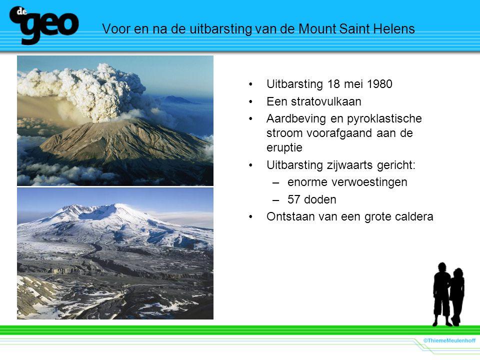 Voor en na de uitbarsting van de Mount Saint Helens •Uitbarsting 18 mei 1980 •Een stratovulkaan •Aardbeving en pyroklastische stroom voorafgaand aan de eruptie •Uitbarsting zijwaarts gericht: –enorme verwoestingen –57 doden •Ontstaan van een grote caldera