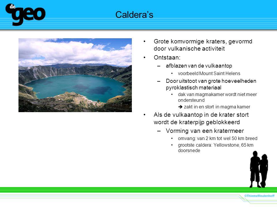 Caldera's •Grote komvormige kraters, gevormd door vulkanische activiteit •Ontstaan: –afblazen van de vulkaantop •voorbeeld Mount Saint Helens –Door uitstoot van grote hoeveelheden pyroklastisch materiaal •dak van magmakamer wordt niet meer ondersteund  zakt in en stort in magma kamer •Als de vulkaantop in de krater stort wordt de kraterpijp geblokkeerd –Vorming van een kratermeer •omvang: van 2 km tot wel 50 km breed •grootste caldera: Yellowstone, 65 km doorsnede