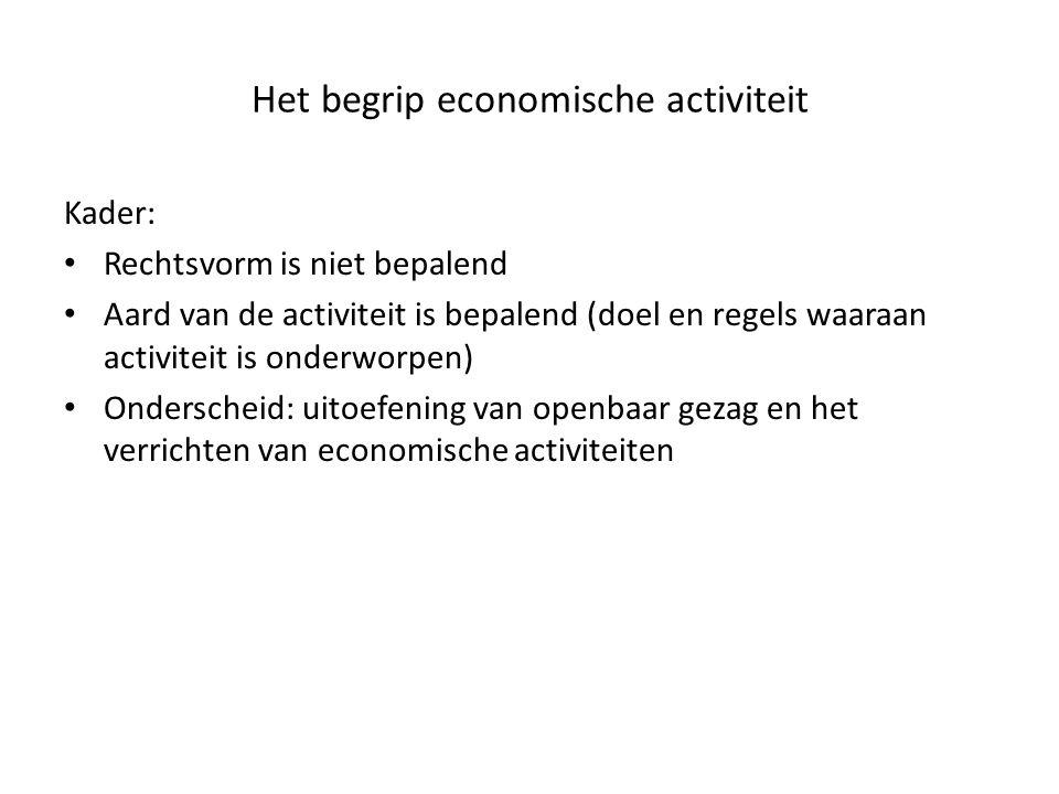 Het begrip economische activiteit Kader: • Rechtsvorm is niet bepalend • Aard van de activiteit is bepalend (doel en regels waaraan activiteit is onde
