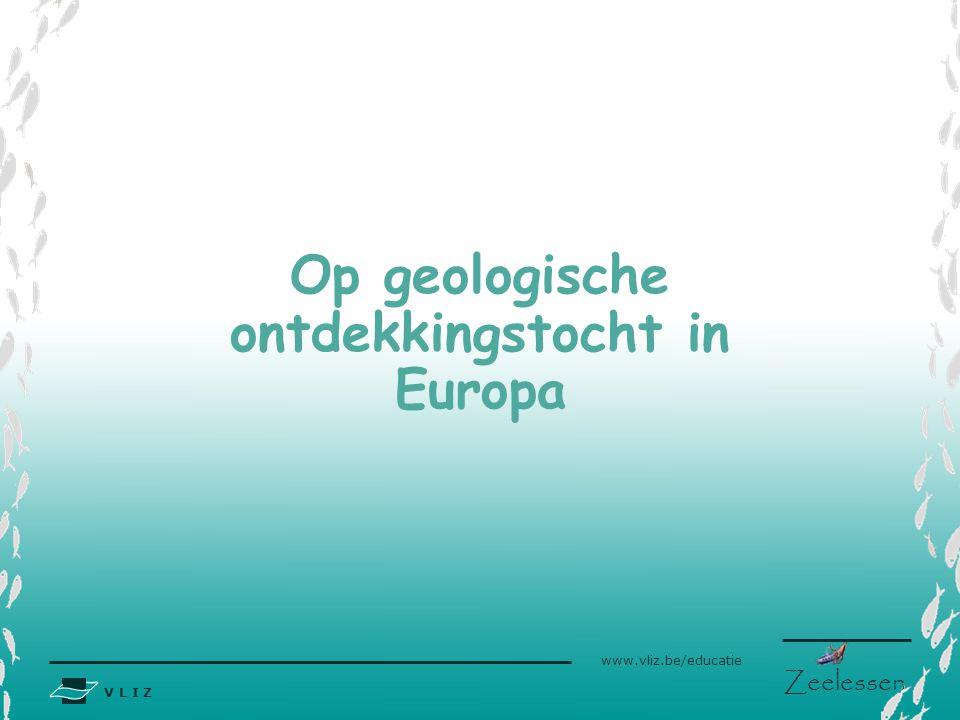 V L I Z www.vliz.be/educatie Zeelessen Op geologische ontdekkingstocht in Europa