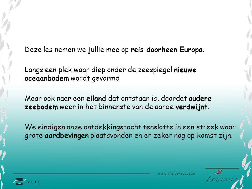 V L I Z www.vliz.be/educatie Zeelessen Deze les nemen we jullie mee op reis doorheen Europa. Langs een plek waar diep onder de zeespiegel nieuwe oceaa