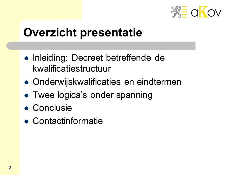 2 Overzicht presentatie  Inleiding: Decreet betreffende de kwalificatiestructuur  Onderwijskwalificaties en eindtermen  Twee logica's onder spanning  Conclusie  Contactinformatie