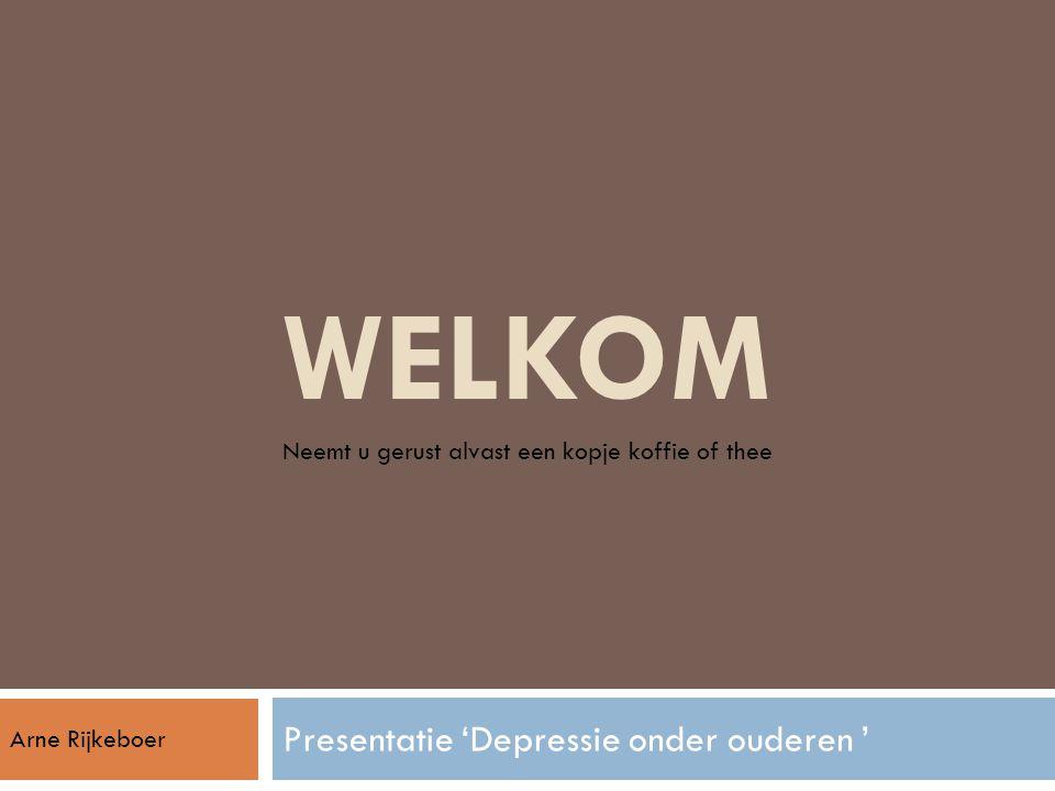 WELKOM Presentatie 'Depressie onder ouderen ' Neemt u gerust alvast een kopje koffie of thee Arne Rijkeboer