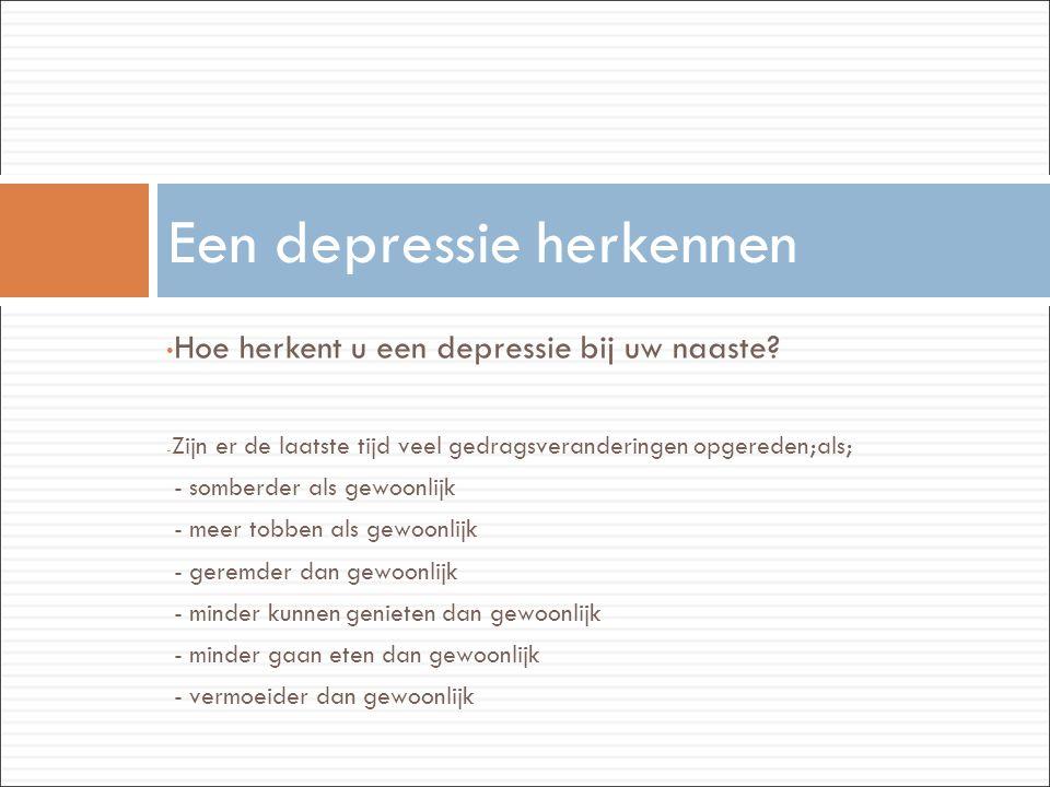 • Hoe herkent u een depressie bij uw naaste? - Zijn er de laatste tijd veel gedragsveranderingen opgereden;als; - somberder als gewoonlijk - meer tobb