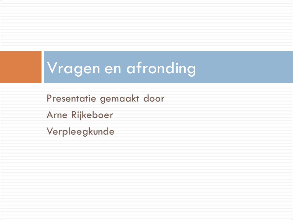 Presentatie gemaakt door Arne Rijkeboer Verpleegkunde Vragen en afronding