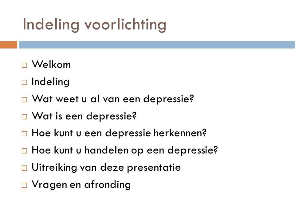 Indeling voorlichting  Welkom  Indeling  Wat weet u al van een depressie?  Wat is een depressie?  Hoe kunt u een depressie herkennen?  Hoe kunt