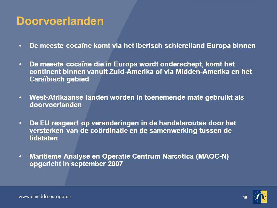18 Doorvoerlanden •De meeste cocaïne komt via het Iberisch schiereiland Europa binnen •De meeste cocaïne die in Europa wordt onderschept, komt het continent binnen vanuit Zuid-Amerika of via Midden-Amerika en het Caraïbisch gebied •West-Afrikaanse landen worden in toenemende mate gebruikt als doorvoerlanden •De EU reageert op veranderingen in de handelsroutes door het versterken van de coördinatie en de samenwerking tussen de lidstaten •Maritieme Analyse en Operatie Centrum Narcotica (MAOC-N) opgericht in september 2007