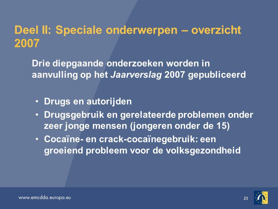 23 Deel II: Speciale onderwerpen – overzicht 2007 Drie diepgaande onderzoeken worden in aanvulling op het Jaarverslag 2007 gepubliceerd •Drugs en autorijden •Drugsgebruik en gerelateerde problemen onder zeer jonge mensen (jongeren onder de 15) •Cocaïne- en crack-cocaïnegebruik: een groeiend probleem voor de volksgezondheid